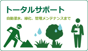 トータルサポート |自動灌水システム・自動潅水設備・自動散水設備の設計施工から壁面緑化・屋上緑化、管理メンテナンスまで一貫したトータルサポート